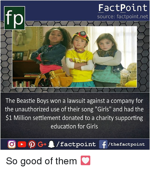 """Girls, Memes, and Beastie Boys: FactPoint  source: factpoint.net  The Beastie Boys won a lawsuit against a company for  the unauthorized use of their song """"Girls"""" and had the  $1 Million settlement donated to a charity supporting  education for Girls So good of them 💟"""