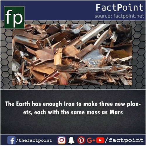 Memes, Earth, and Mars: FactPoint  source: factpoint.net  The Earth has enough Iron to make three new plan-  ets, each with the same mass as Mars  f /thefactpoint O·P G+D /factpoint