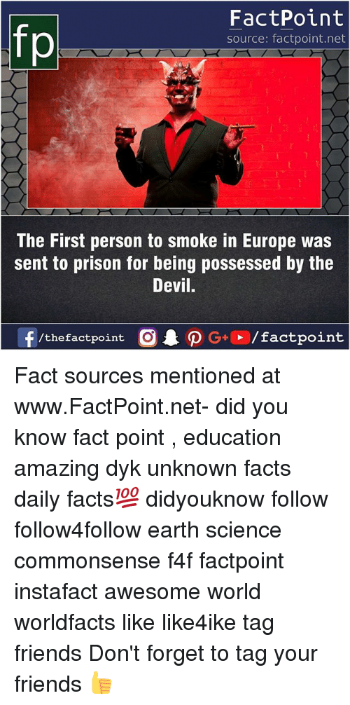 Facts, Friends, and Memes: FactPoint  source: factpoint.net  The First person to smoke in Europe was  sent to prison for being possessed by the  Devil.  f/thefactpoint  G+/factpoint Fact sources mentioned at www.FactPoint.net- did you know fact point , education amazing dyk unknown facts daily facts💯 didyouknow follow follow4follow earth science commonsense f4f factpoint instafact awesome world worldfacts like like4ike tag friends Don't forget to tag your friends 👍