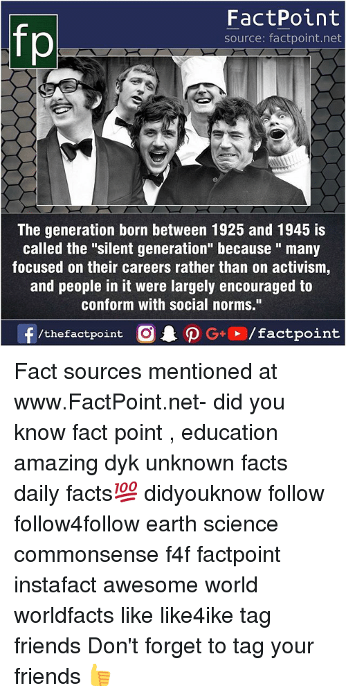 "Facts, Friends, and Memes: FactPoint  source: factpoint.net  The generation born between 1925 and 1945 is  called the ""silent generation"" because "" many  focused on their careers rather than on activism,  and people in it were largely encouraged to  conform with social norms."" Fact sources mentioned at www.FactPoint.net- did you know fact point , education amazing dyk unknown facts daily facts💯 didyouknow follow follow4follow earth science commonsense f4f factpoint instafact awesome world worldfacts like like4ike tag friends Don't forget to tag your friends 👍"