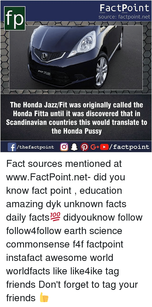 Facts, Friends, and Honda: FactPoint  source: factpoint.net  The Honda Jazz/Fit was originally called the  Honda Fitta until it was discovered that in  Scandinavian countries this would translate to  the Honda Pussy  f/thefactpoint  G+/factpoint Fact sources mentioned at www.FactPoint.net- did you know fact point , education amazing dyk unknown facts daily facts💯 didyouknow follow follow4follow earth science commonsense f4f factpoint instafact awesome world worldfacts like like4ike tag friends Don't forget to tag your friends 👍