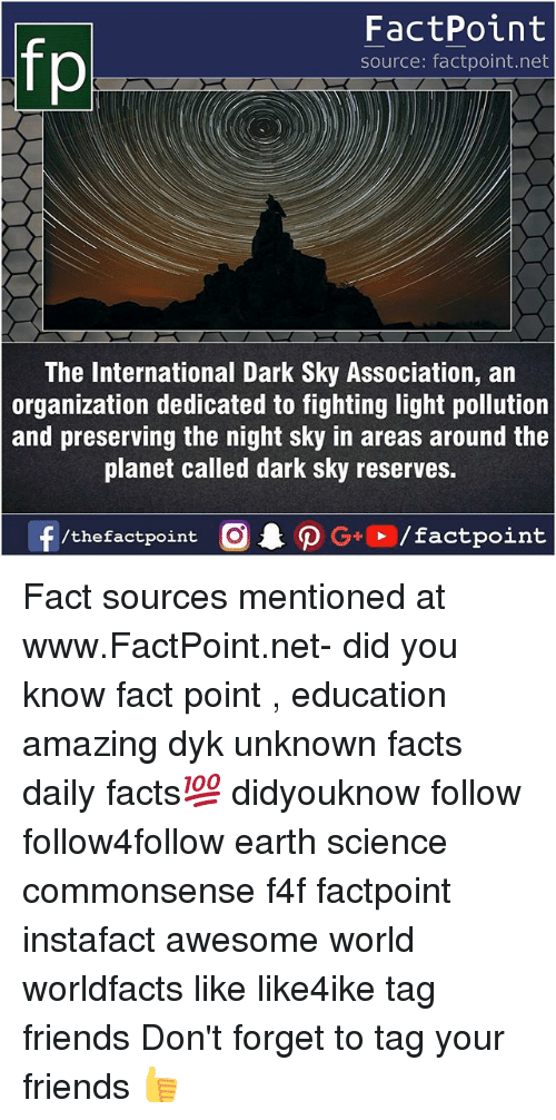 Facts, Friends, and Memes: FactPoint  source: factpoint.net  The International Dark Sky Association, an  organization dedicated to fighting light pollution  and preserving the night sky in areas around the  planet called dark sky reserves.  f/thefactpoint  O.PG-E /factpoint Fact sources mentioned at www.FactPoint.net- did you know fact point , education amazing dyk unknown facts daily facts💯 didyouknow follow follow4follow earth science commonsense f4f factpoint instafact awesome world worldfacts like like4ike tag friends Don't forget to tag your friends 👍