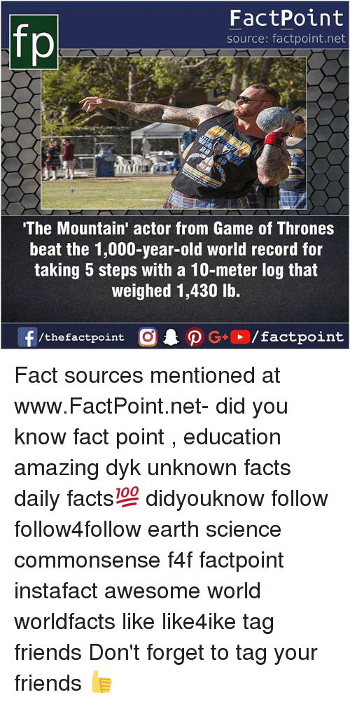 World Records: FactPoint  source: factpoint.net  The Mountain' actor from Game of Thrones  beat the 1,000-year-old world record for  taking 5 steps with a 10-meter log that  weighed 1,430 lb.  f/thefactpoint  G+/factpoint Fact sources mentioned at www.FactPoint.net- did you know fact point , education amazing dyk unknown facts daily facts💯 didyouknow follow follow4follow earth science commonsense f4f factpoint instafact awesome world worldfacts like like4ike tag friends Don't forget to tag your friends 👍