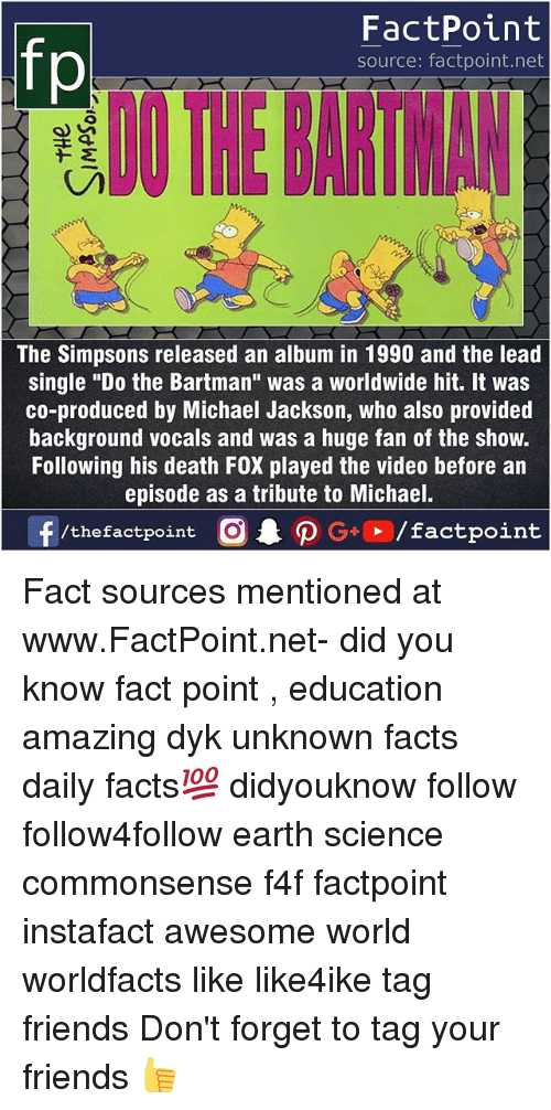 "Facts, Friends, and Memes: FactPoint  source: factpoint.net  The Simpsons released an album in 1990 and the lead  single ""Do the Bartman"" was a worldwide hit. It was  co-produced by Michael Jackson, who also provided  background vocals and was a huge fan of the show.  Following his death FOX played the video before an  episode as a tribute to Michael.  f/thefactpoint G+/factpoint Fact sources mentioned at www.FactPoint.net- did you know fact point , education amazing dyk unknown facts daily facts💯 didyouknow follow follow4follow earth science commonsense f4f factpoint instafact awesome world worldfacts like like4ike tag friends Don't forget to tag your friends 👍"