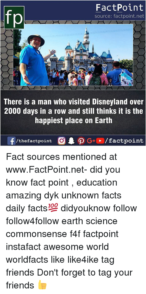 Disneyland, Facts, and Friends: FactPoint  source: factpoint.net  There is a man who visited Disneyland over  2000 days in a row and still thinks it is the  happiest place on Earth  f/thefactpoint  G+/factpoint Fact sources mentioned at www.FactPoint.net- did you know fact point , education amazing dyk unknown facts daily facts💯 didyouknow follow follow4follow earth science commonsense f4f factpoint instafact awesome world worldfacts like like4ike tag friends Don't forget to tag your friends 👍