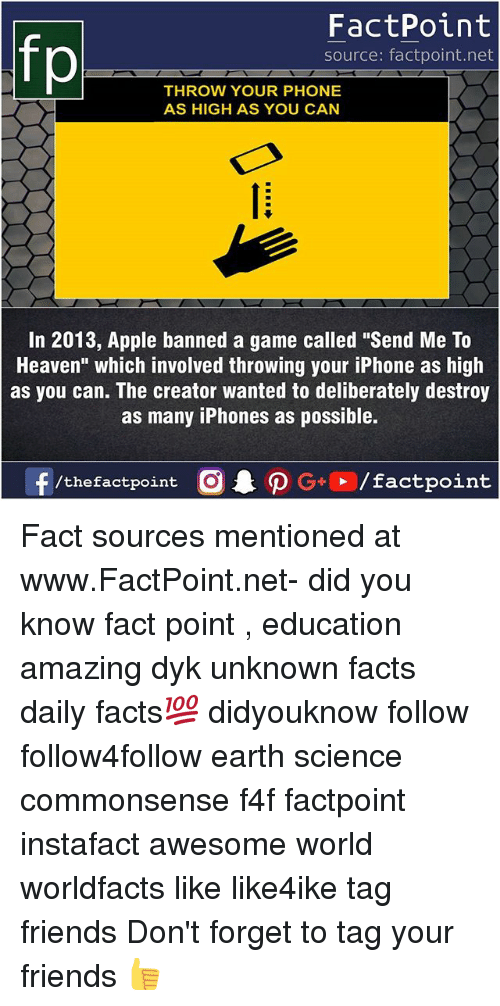 "Apple, Facts, and Friends: FactPoint  source: factpoint.net  THROW YOUR PHONE  AS HIGH AS YOU CAN  In 2013, Apple banned a game called ""Send Me To  Heaven"" which involved throwing your iPhone as high  as you can. The creator wanted to deliberately destroy  as many iPhones as possible. Fact sources mentioned at www.FactPoint.net- did you know fact point , education amazing dyk unknown facts daily facts💯 didyouknow follow follow4follow earth science commonsense f4f factpoint instafact awesome world worldfacts like like4ike tag friends Don't forget to tag your friends 👍"