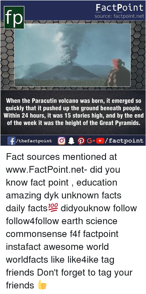 Facts, Friends, and Memes: FactPoint  source: factpoint.net  When the Paracutin volcano was born, it emerged so  quickly that it pushed up the ground beneath people.  Within 24 hours, it was 15 stories high, and by the end  of the week it was the height of the Great Pyramids. Fact sources mentioned at www.FactPoint.net- did you know fact point , education amazing dyk unknown facts daily facts💯 didyouknow follow follow4follow earth science commonsense f4f factpoint instafact awesome world worldfacts like like4ike tag friends Don't forget to tag your friends 👍