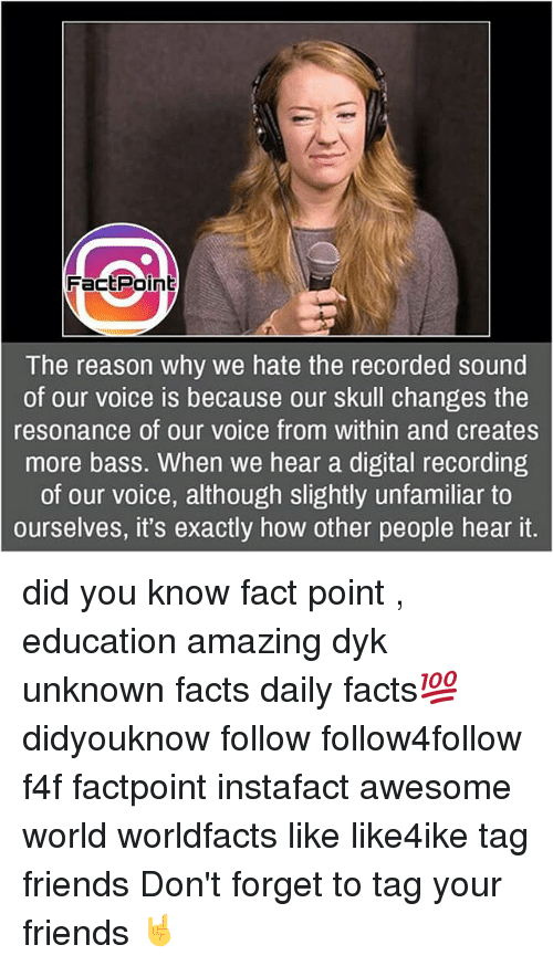 Resons: FactPoint  The reason why we hate the recorded sound  of our voice is because our skull changes the  resonance of our voice from within and creates  more bass. When we hear a digital recording  of our voice, although slightly unfamiliar to  ourselves, it's exactly how other people hear it. did you know fact point , education amazing dyk unknown facts daily facts💯 didyouknow follow follow4follow f4f factpoint instafact awesome world worldfacts like like4ike tag friends Don't forget to tag your friends 🤘