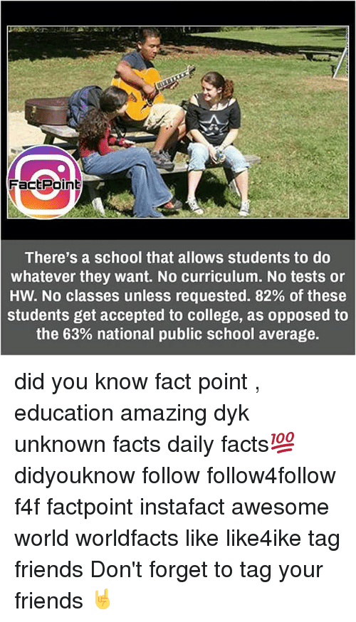 Memes, 🤖, and Public School: FactPoint  There's a school that allows students to do  whatever they want. No curriculum. No tests or  HW. No classes unless requested. 82% of these  students get accepted to college, as opposed to  the 63% national public school average. did you know fact point , education amazing dyk unknown facts daily facts💯 didyouknow follow follow4follow f4f factpoint instafact awesome world worldfacts like like4ike tag friends Don't forget to tag your friends 🤘