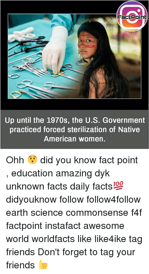 Governmentally: FactPoint  Up until the 1970s, the U.S. Government  practiced forced sterilization of Native  American women. Ohh 😯 did you know fact point , education amazing dyk unknown facts daily facts💯 didyouknow follow follow4follow earth science commonsense f4f factpoint instafact awesome world worldfacts like like4ike tag friends Don't forget to tag your friends 👍
