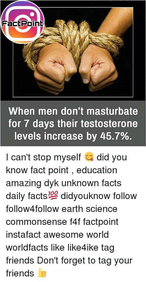 Facts, Friends, and Memes: FactPoint  When men don't masturbate  for / days their testosterone  levels increase by 45.7% I can't stop myself 😋 did you know fact point , education amazing dyk unknown facts daily facts💯 didyouknow follow follow4follow earth science commonsense f4f factpoint instafact awesome world worldfacts like like4ike tag friends Don't forget to tag your friends 👍