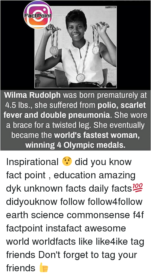 Feveral: FactPoint  Wilma Rudolph was born prematurely at  4.5 lbs., she suffered from polio, scarlet  fever and double pneumonia. She wore  a brace for a twisted leg. She eventually  became the world's fastest woman  winning 4 Olympic medals. Inspirational 😯 did you know fact point , education amazing dyk unknown facts daily facts💯 didyouknow follow follow4follow earth science commonsense f4f factpoint instafact awesome world worldfacts like like4ike tag friends Don't forget to tag your friends 👍