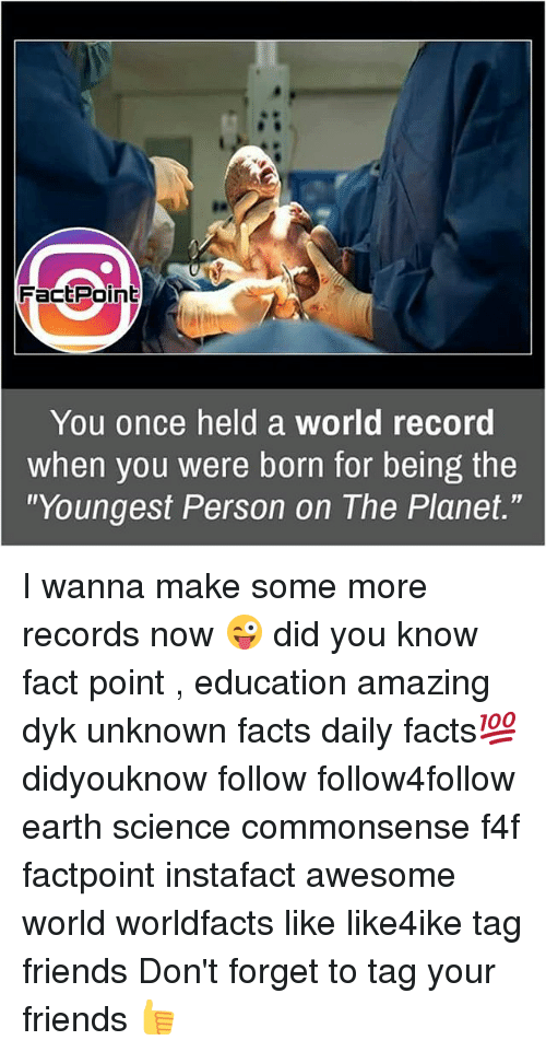 """World Records: FactPoint  You once held a world record  when you were born for being the  """"Youngest Person on The Planet."""" I wanna make some more records now 😜 did you know fact point , education amazing dyk unknown facts daily facts💯 didyouknow follow follow4follow earth science commonsense f4f factpoint instafact awesome world worldfacts like like4ike tag friends Don't forget to tag your friends 👍"""