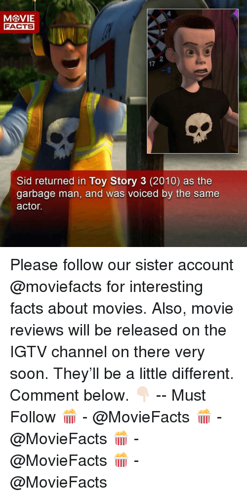 A Little Different: FACTS  2  17  Sid returned in Toy Story 3 (2010) as the  garbage man, and was voiced by the same  actor. Please follow our sister account @moviefacts for interesting facts about movies. Also, movie reviews will be released on the IGTV channel on there very soon. They'll be a little different. Comment below. 👇🏻 -- Must Follow 🍿 - @MovieFacts 🍿 - @MovieFacts 🍿 - @MovieFacts 🍿 - @MovieFacts