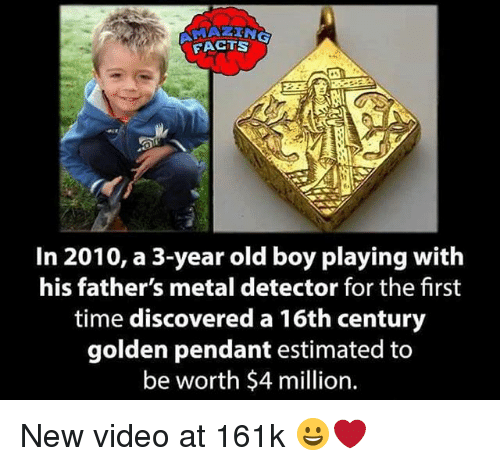 metal detector: FACTS  2E  In 2010, a 3-year old boy playing with  his father's metal detector for the first  time discovered a 16th century  golden pendant estimated to  be worth $4 million. New video at 161k 😀❤