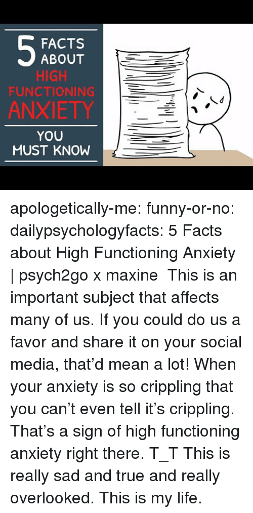 Maxine: FACTS  ABOUT  HIGH  FUNCTIONING  ANXIETY  YOU  MUST KNOW apologetically-me:  funny-or-no: dailypsychologyfacts:  5 Facts about High Functioning Anxiety | psych2go x maxine This is an important subject that affects many of us. If you could do us a favor and share it on your social media, that'd mean a lot!  When your anxiety is so crippling that you can't even tell it's crippling. That's a sign of high functioning anxiety right there. T_T   This is really sad and true and really overlooked. This is my life.