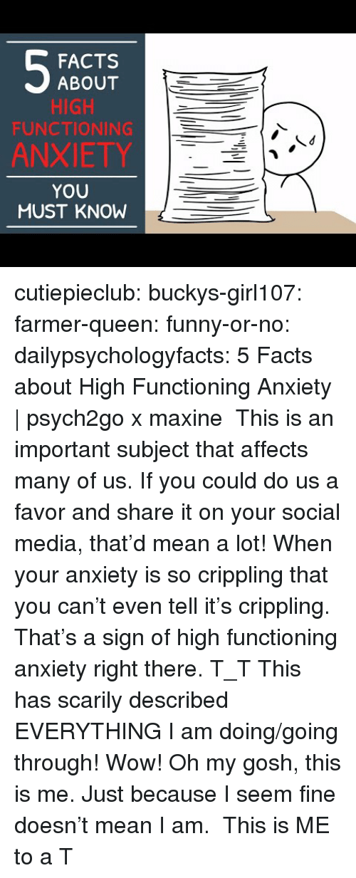 Maxine: FACTS  ABOUT  HIGH  FUNCTIONING  ANXIETY  YOU  MUST KNOW cutiepieclub:  buckys-girl107:  farmer-queen: funny-or-no:  dailypsychologyfacts:  5 Facts about High Functioning Anxiety | psych2go x maxine This is an important subject that affects many of us. If you could do us a favor and share it on your social media, that'd mean a lot!  When your anxiety is so crippling that you can't even tell it's crippling. That's a sign of high functioning anxiety right there. T_T   This has scarily described EVERYTHING I am doing/going through! Wow!   Oh my gosh, this is me. Just because I seem fine doesn't mean I am.  This is ME to a T