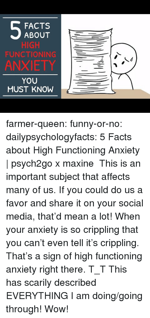 Maxine: FACTS  ABOUT  HIGH  FUNCTIONING  ANXIETY  YOU  MUST KNOW farmer-queen: funny-or-no:  dailypsychologyfacts:  5 Facts about High Functioning Anxiety | psych2go x maxine This is an important subject that affects many of us. If you could do us a favor and share it on your social media, that'd mean a lot!  When your anxiety is so crippling that you can't even tell it's crippling. That's a sign of high functioning anxiety right there. T_T   This has scarily described EVERYTHING I am doing/going through! Wow!