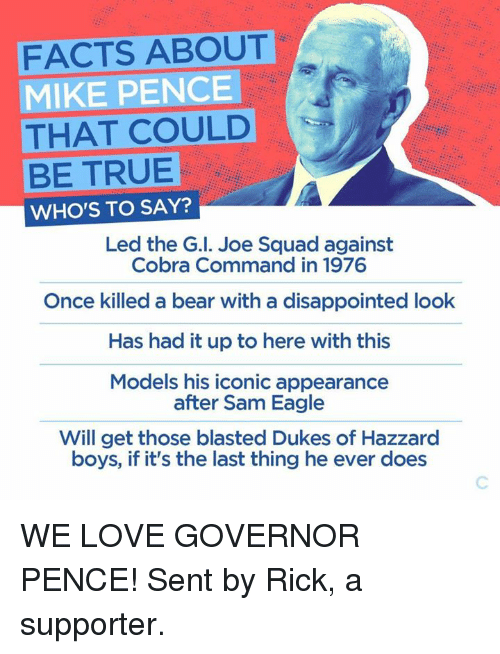 Disappointed: FACTS ABOUT  MIKE PENCE  THAT COULD  BE TRUE  WHO'S TO SAY?  Led the G I. Joe Squad against  Cobra Command in 1976  Once killed a bear with a disappointed look  Has had it up to here with this  Models his iconic appearance  after Sam Eagle  Will get those blasted Dukes of Hazzard  boys, if it's the last thing he ever does WE LOVE GOVERNOR PENCE! Sent by Rick, a supporter.
