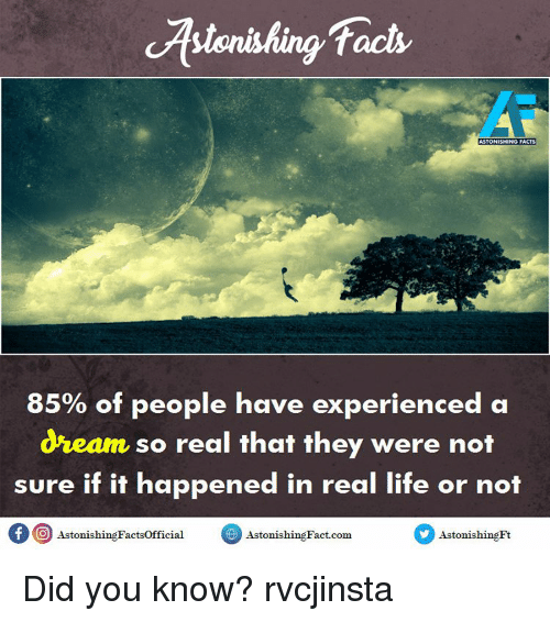 A Dream: facts  ASTONISHING FACTS  85% of people have experienced a  dream so real that they were not  sure if it happened in real life or not  of O Astonishing Factsofficial  Astonis  Fact com  Astonishing Did you know? rvcjinsta