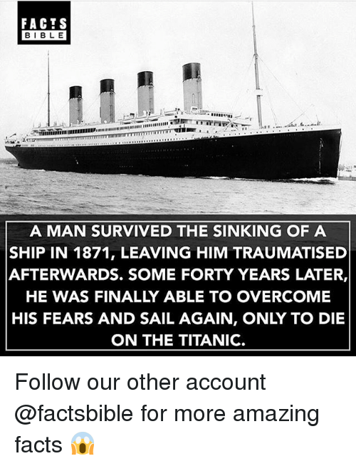amazing facts: FACTS  BIBLE  A MAN SURVIVED THE SINKING OF A  SHIP IN 1871, LEAVING HIM TRAUMATISED  AFTERWARDS. SOME FORTY YEARS LATER,  HE WAS FINALLY ABLE TO OVERCOME  HIS FEARS AND SAIL AGAIN, ONLY TO DIE  ON THE TITANIC. Follow our other account @factsbible for more amazing facts 😱