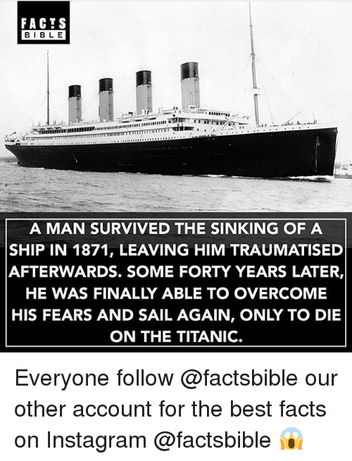 Facts, Instagram, and Memes: FACTS  BIBLE  A MAN SURVIVED THE SINKING OF A  SHIP IN 1871, LEAVING HIM TRAUMATISED  AFTERWARDS. SOME FORTY YEARS LATER,  HE WAS FINALLY ABLE TO OVERCOME  HIS FEARS AND SAIL AGAIN, ONLY TO DIE  ON THE TITANIC. Everyone follow @factsbible our other account for the best facts on Instagram @factsbible 😱