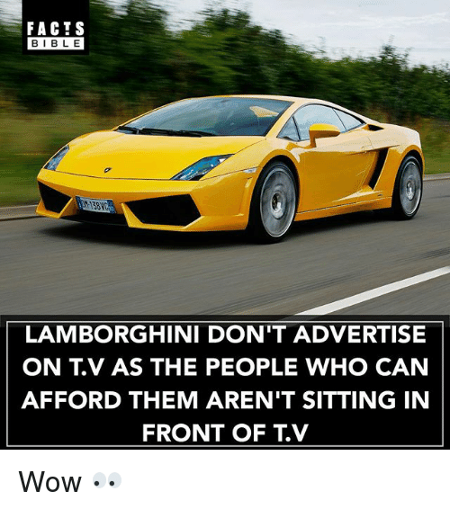 Bibled: FACTS  BIBLE  BIBL E  13810  LAMBORGHINI DON'T ADVERTISE  ON T.V AS THE PEOPLE WHO CAN  AFFORD THEM AREN'T SITTING IN  FRONT OF TV Wow 👀