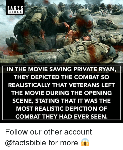 Facts, Memes, and Bible: FACTS  BIBLE  BIBL E  IN THE MOVIE SAVING PRIVATE RYAN,  THEY DEPICTED THE COMBAT SO  REALISTICALLY THAT VETERANS LEFT  THE MOVIE DURING THE OPENING  SCENE, STATING THAT IT WAS THE  MOST REALISTIC DEPICTION OF  COMBAT THEY HAD EVER SEEN. Follow our other account @factsbible for more 😱