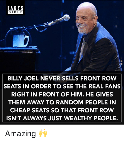 Facts, Memes, and Bible: FACTS  BIBLE  BILLY JOEL NEVER SELLS FRONT ROW  SEATS IN ORDER TO SEE THE REAL FANS  RIGHT IN FRONT OF HIM. HE GIVES  THEM AWAY TO RANDOM PEOPLE IN  CHEAP SEATS SO THAT FRONT ROW  ISN'T ALWAYS JUST WEALTHY PEOPLE. Amazing 🙌
