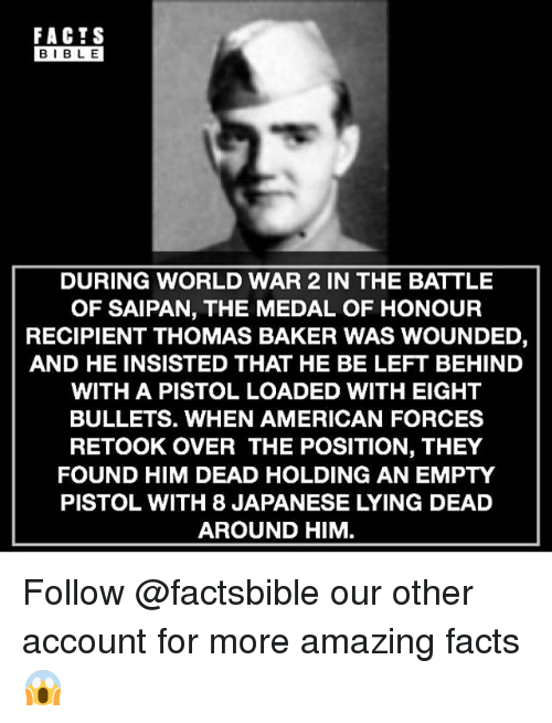 amazing facts: FACTS  BIBLE  DURING WORLD WAR 2 IN THE BATTLE  OF SAIPAN, THE MEDAL OF HONOUR  RECIPIENT THOMAS BAKER WAS WOUNDED,  AND HE INSISTED THAT HE BE LEFT BEHIND  WITH A PISTOL LOADED WITH EIGHT  BULLETS. WHEN AMERICAN FORCES  RETOOK OVER THE POSITION, THEY  FOUND HIM DEAD HOLDING AN EMPTY  PISTOL WITH 8 JAPANESE LYING DEAD  AROUND HIM Follow @factsbible our other account for more amazing facts 😱