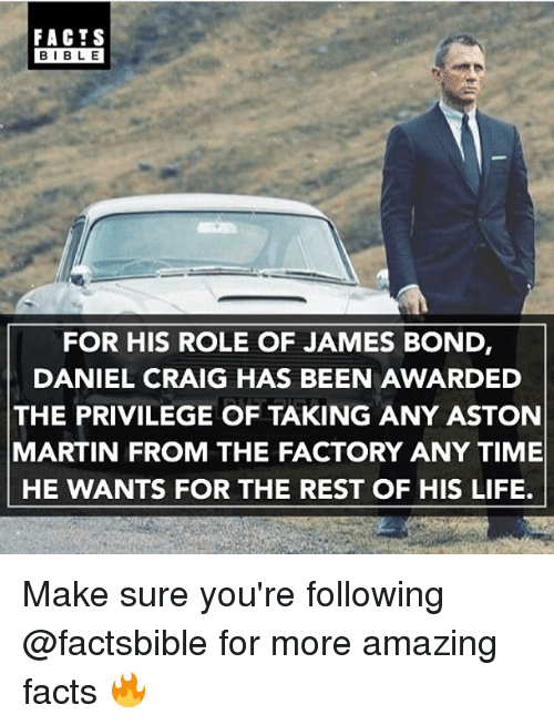 Facts, James Bond, and Life: FACTS  BIBLE  FOR HIS ROLE OF JAMES BOND  DANIEL CRAIG HAS BEEN AWARDED  THE PRIVILEGE OF TAKING ANY ASTON  MARTIN FROM THE FACTORY ANY TIME  HE WANTS FOR THE REST OF HIS LIFE. Make sure you're following @factsbible for more amazing facts 🔥