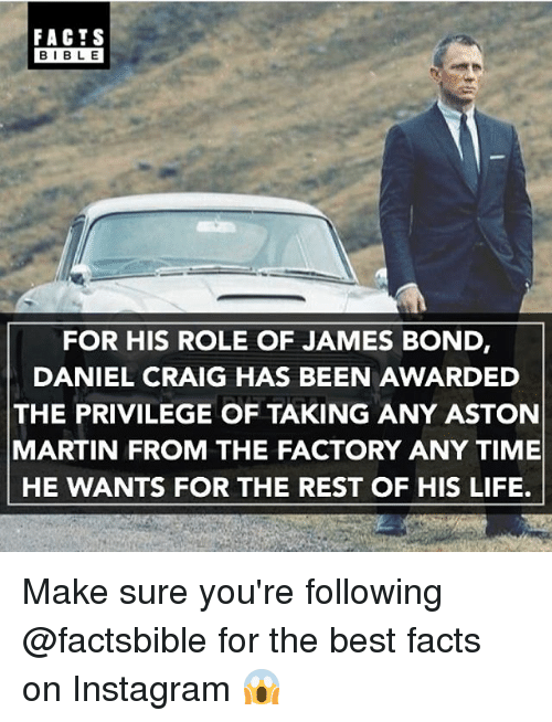 Daniel Craig: FACTS  BIBLE  FOR HIS ROLE OF JAMES BOND  DANIEL CRAIG HAS BEEN AWARDED  THE PRIVILEGE OF TAKING ANY ASTON  MARTIN FROM THE FACTORY ANY TIME  HE WANTS FOR THE REST OF HIS LIFE. Make sure you're following @factsbible for the best facts on Instagram 😱