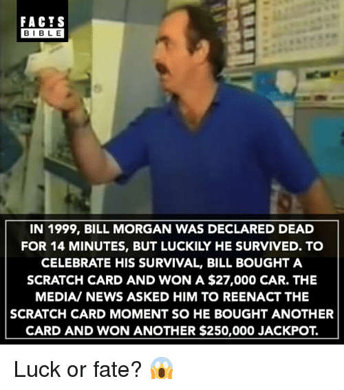 Facts, Memes, and News: FACTS  BIBLE  IN 1999, BILL MORGAN WAS DECLARED DEAD  FOR 14 MINUTES, BUT LUCKILY HE SURVIVED. TO  CELEBRATE HIS SURVIVAL, BILL BOUGHT A  SCRATCH CARD AND WON A $27,000 CAR. THE  MEDIA/ NEWS ASKED HIM TO REENACT THE  SCRATCH CARD MOMENT SO HE BOUGHT ANOTHER  CARD AND WON ANOTHER $250,000 JACKPOT. Luck or fate? 😱