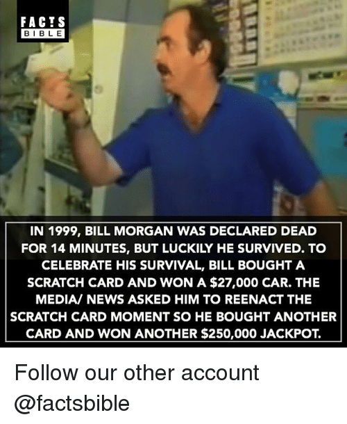 Facts, Memes, and News: FACTS  BIBLE  IN 1999, BILL MORGAN WAS DECLARED DEAD  FOR 14 MINUTES, BUT LUCKILY HE SURVIVED. TO  CELEBRATE HIS SURVIVAL, BILL BOUGHT A  SCRATCH CARD AND WON A $27,000 CAR. THE  MEDIA/ NEWS ASKED HIM TO REENACT THE  SCRATCH CARD MOMENT SO HE BOUGHT ANOTHER  CARD AND WON ANOTHER $250,000 JACKPOT. Follow our other account @factsbible