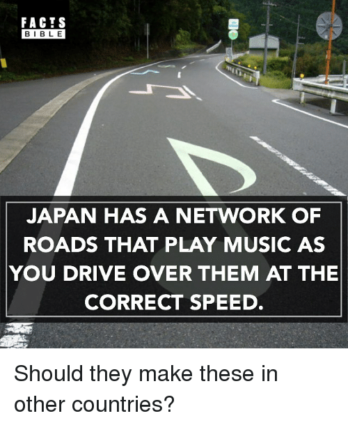 Facts, Memes, and Music: FACTS  BIBLE  JAPAN HAS A NETWORK OF  ROADS THAT PLAY MUSIC AS  YOU DRIVE OVER THEM AT THE  CORRECT SPEED Should they make these in other countries?