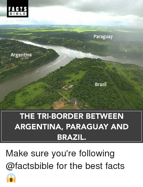 Facts, Memes, and Argentina: FACTS  BIBLE  Paraguay  Argentina  Brazil  THE TRI-BORDER BETWEEN  ARGENTINA, PARAGUAY AND  BRAZIL. Make sure you're following @factsbible for the best facts 😱