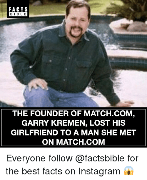 Facts, Instagram, and Memes: FACTS  BIBLE  THE FOUNDER OF MATCH.COM  GARRY KREMEN, LOST HIS  GIRLFRIEND TO A MAN SHE MET  ON MATCH.COM Everyone follow @factsbible for the best facts on Instagram 😱