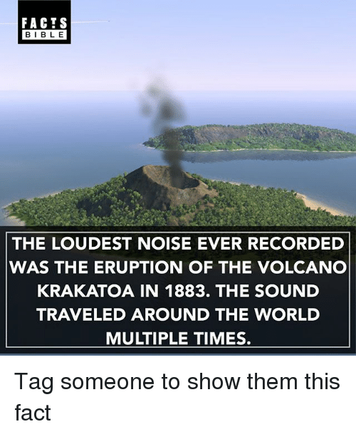 krakatoa: FACTS  BIBLE  THE LOUDEST NOISE EVER RECORDED  WAS THE ERUPTION OF THE VOLCANO  KRAKATOA IN 1883. THE SOUND  TRAVELED AROUND THE WORLD  MULTIPLE TIMES. Tag someone to show them this fact