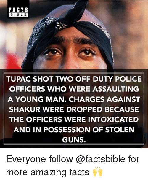 amazing facts: FACTS  BIBLE  TUPAC SHOT TWO OFF DUTY POLICE  OFFICERS WHO WERE ASSAULTING  A YOUNG MAN. CHARGES AGAINST  SHAKUR WERE DROPPED BECAUSE  THE OFFICERS WERE INTOXICATED  AND IN POSSESSION OF STOLEN  GUNS. Everyone follow @factsbible for more amazing facts 🙌