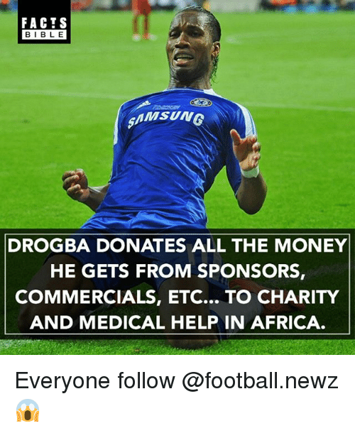 Africa, Facts, and Football: FACTS  BLE  AMSUNG  DROGBA DONATES ALL THE MONEY  HE GETS FROM SPONSORS,  COMMERCIALS, ETC... TO CHARITY  AND MEDICAL HELP IN AFRICA Everyone follow @football.newz 😱