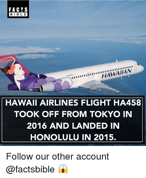 honolulu: FACTS  BLE  HAWAIIAN  HAWAII AIRLINES FLIGHT HA458  TOOK OFF FROM TOKYO IN  2016 AND LANDED IN  HONOLULU IN 2015. Follow our other account @factsbible 😱