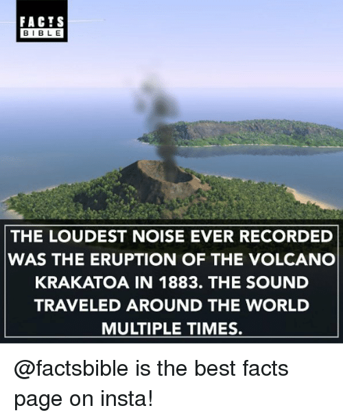 krakatoa: FACTS  BLE  THE LOUDEST NOISE EVER RECORDED  WAS THE ERUPTION OF THE VOLCANO  KRAKATOA IN 1883. THE SOUND  TRAVELED AROUND THE WORLD  MULTIPLE TIMES. @factsbible is the best facts page on insta!