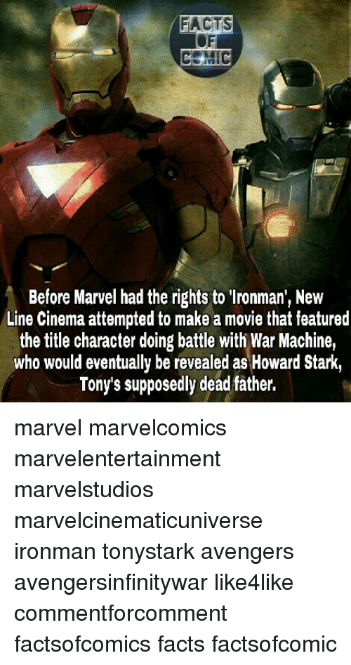 Facts, Memes, and War Machine: FACTS  CEMIC  Before Marvel had the rights to lronman, New  Line Cinema attempted to make a movie that featured  the title character doing battle with War Machine,  who would eventually be revealed as Howard Stark,  Tonys supposedly dead father, marvel marvelcomics marvelentertainment marvelstudios marvelcinematicuniverse ironman tonystark avengers avengersinfinitywar like4like commentforcomment factsofcomics facts factsofcomic