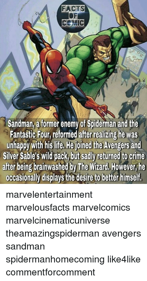 Crime, Facts, and  Fantastic Four: FACTS  CEMIC  Sandman atormer enemy of Spiderman and the  Fantastic Four, reformed after realizing he was  unhappy with his life, He joined the Avengers and  Silver Sable's Wild pack but sadly returned to crime  after being brainwashed by The Wizard, However he  occasionally displays the desire to better himself, marvelentertainment marvelousfacts marvelcomics marvelcinematicuniverse theamazingspiderman avengers sandman spidermanhomecoming like4like commentforcomment