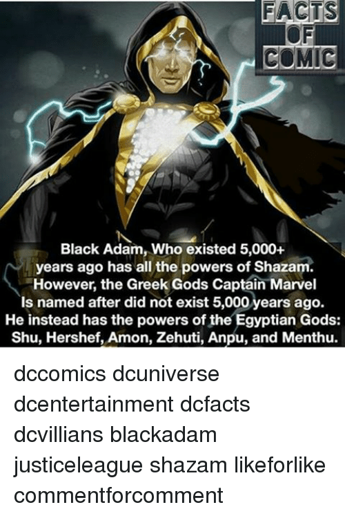 greek gods: FACTS  COMIC  Black Adam, Who existed 5,000+  years ago has all the powers of Shazam  However, the Greek Gods Captain Marvel  Is named after did not exist 5,000 years ago.  He instead has the powers of the Egyptian Gods:  Shu, Hershef, Amon, Zehuti, Anpu, and Menthu. dccomics dcuniverse dcentertainment dcfacts dcvillians blackadam justiceleague shazam likeforlike commentforcomment