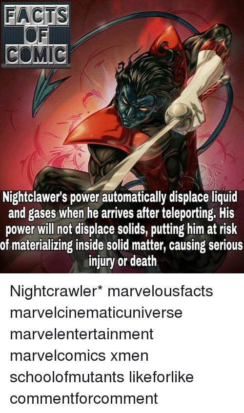 Facts, Memes, and Death: FACTS  COMIC  Nightclawer's power automatically displace liquid  and gases when he arrives after teleporting. His  power will not displace solids, putting him at risk  of materializing inside solid matter, causing serious  injury or death Nightcrawler* marvelousfacts marvelcinematicuniverse marvelentertainment marvelcomics xmen schoolofmutants likeforlike commentforcomment