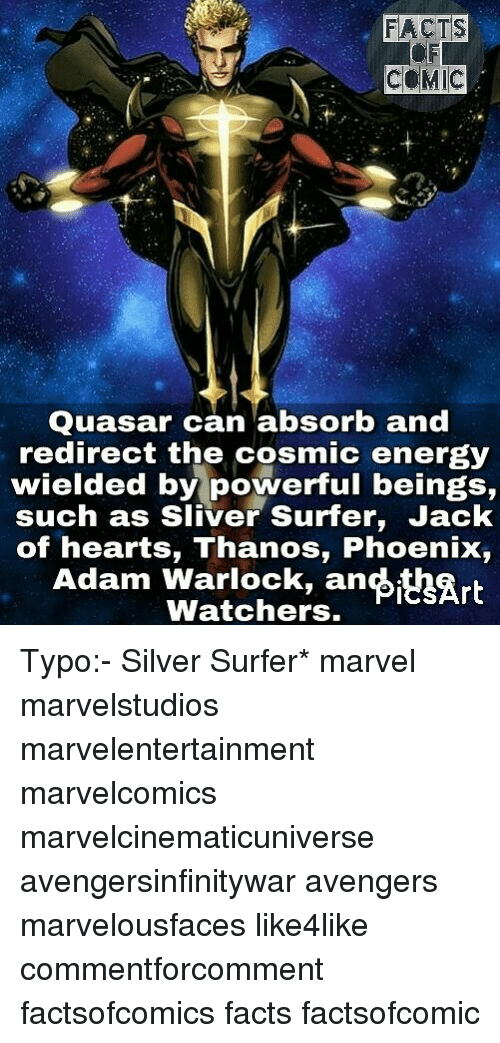 sliver: FACTS  COMIC  Quasar can absorb and  redirect the cosmic energy  wielded by powerful beings,  such as Sliver Surfer, Jack  of hearts, Thanos, Phoenix,  Adam Warlock, an Art  Watchers. Typo:- Silver Surfer* marvel marvelstudios marvelentertainment marvelcomics marvelcinematicuniverse avengersinfinitywar avengers marvelousfaces like4like commentforcomment factsofcomics facts factsofcomic