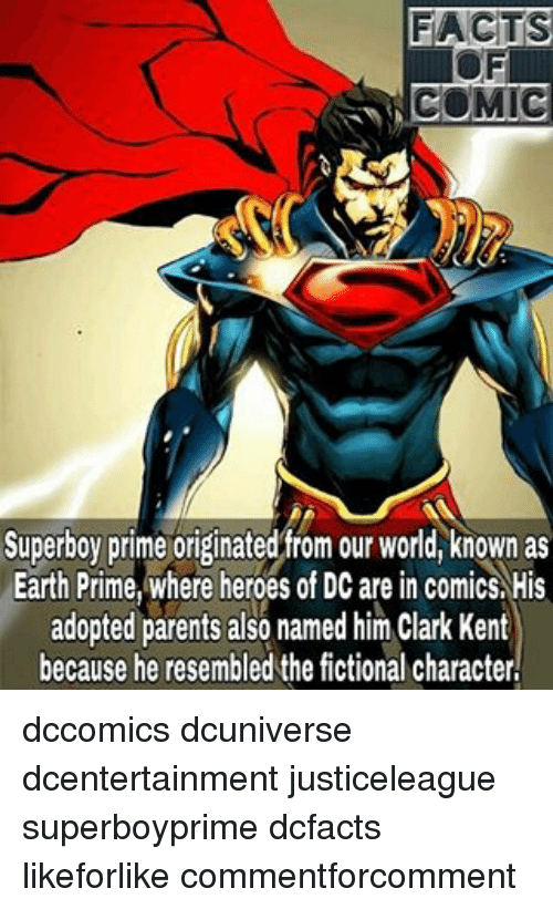 Clark Kent, Facts, and Memes: FACTS  COMIC  Superboy prime originated from our world, known as  Earth Prime, where heroes of DC are in comics His  adopted parents also named him clark Kent  because he resembled the fictional character, dccomics dcuniverse dcentertainment justiceleague superboyprime dcfacts likeforlike commentforcomment