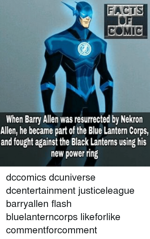 barry allen: FACTS  COMIC  When Barry Allen was resurrected by Nekron  Allen, he became part of the Blue Lantern Corps,  and fought against the Black Lanterns using his  new power ring dccomics dcuniverse dcentertainment justiceleague barryallen flash bluelanterncorps likeforlike commentforcomment
