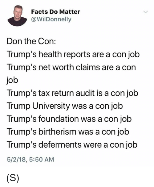 Facts, Trump, and Tax Return: Facts Do Matter  @WilDonnelly  Don the Con:  Trump's health reports are a con job  Trump's net worth claims are a con  job  Trump's tax return audit is a con job  Trump University was a con job  Trump's foundation was a con job  Trump's birtherism was a con job  Trump's deferments were a con job  5/2/18, 5:50 AM (S)